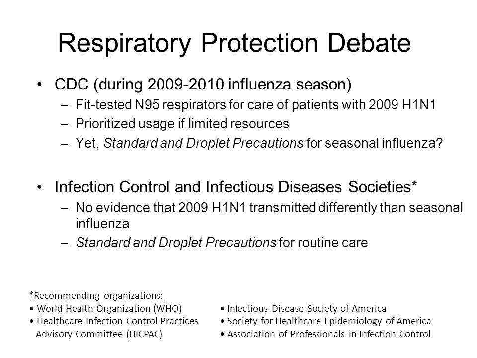 Respiratory Protection Debate CDC (during 2009-2010 influenza season) –Fit-tested N95 respirators for care of patients with 2009 H1N1 –Prioritized usage if limited resources –Yet, Standard and Droplet Precautions for seasonal influenza.