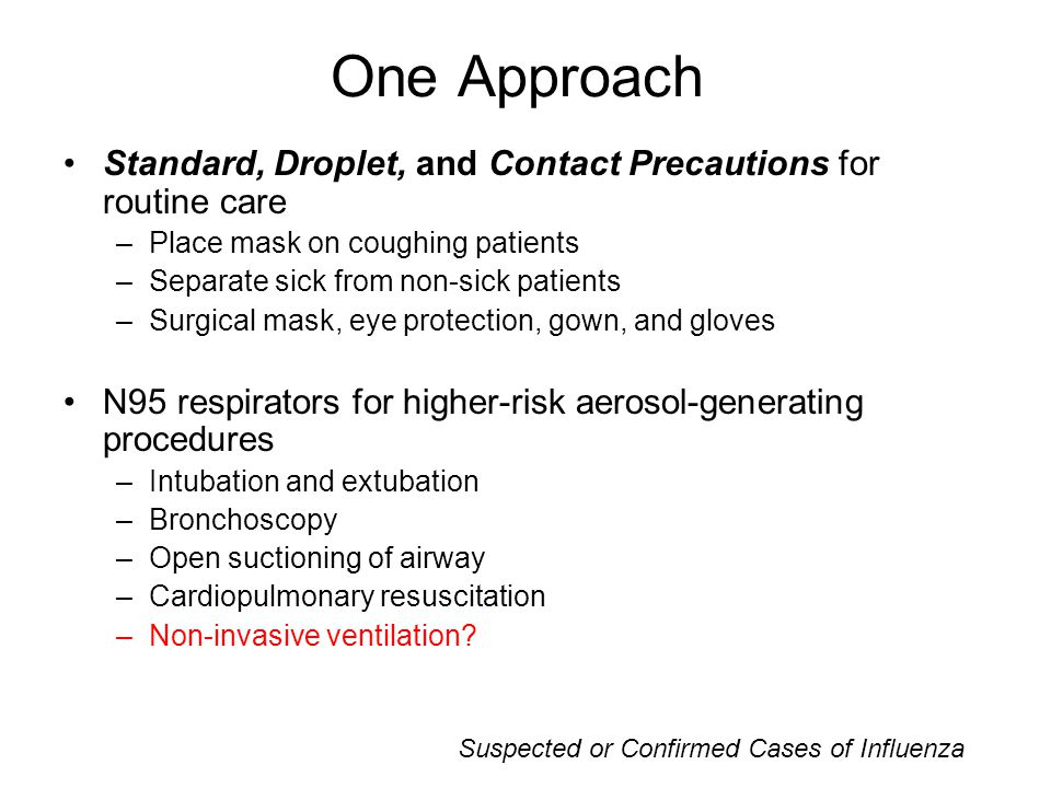 One Approach Standard, Droplet, and Contact Precautions for routine care –Place mask on coughing patients –Separate sick from non-sick patients –Surgical mask, eye protection, gown, and gloves N95 respirators for higher-risk aerosol-generating procedures –Intubation and extubation –Bronchoscopy –Open suctioning of airway –Cardiopulmonary resuscitation –Non-invasive ventilation.