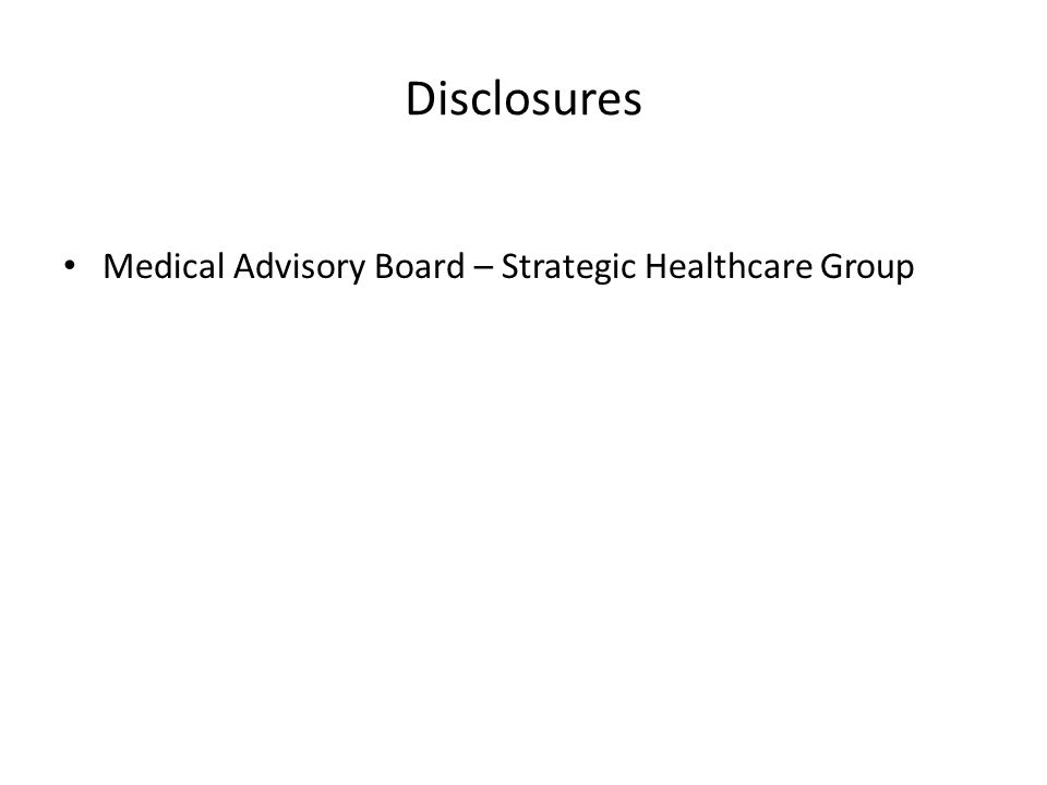 Disclosures Medical Advisory Board – Strategic Healthcare Group