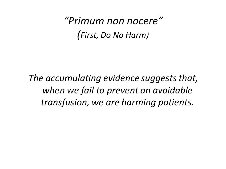 """Primum non nocere"" ( First, Do No Harm) The accumulating evidence suggests that, when we fail to prevent an avoidable transfusion, we are harming pat"
