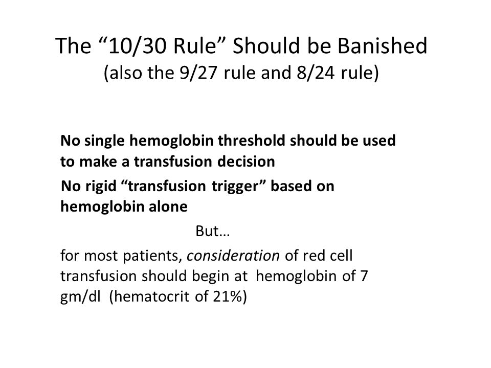 "The ""10/30 Rule"" Should be Banished (also the 9/27 rule and 8/24 rule) No single hemoglobin threshold should be used to make a transfusion decision No"