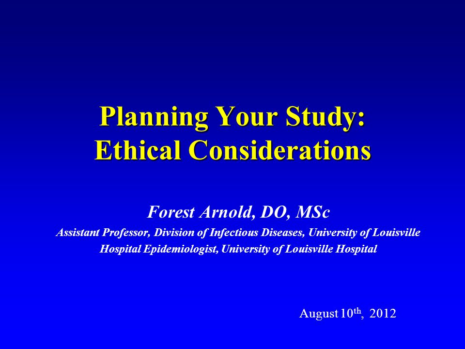 Planning Your Study: Ethical Considerations Forest Arnold, DO, MSc Assistant Professor, Division of Infectious Diseases, University of Louisville Hospital Epidemiologist, University of Louisville Hospital August 10 th, 2012