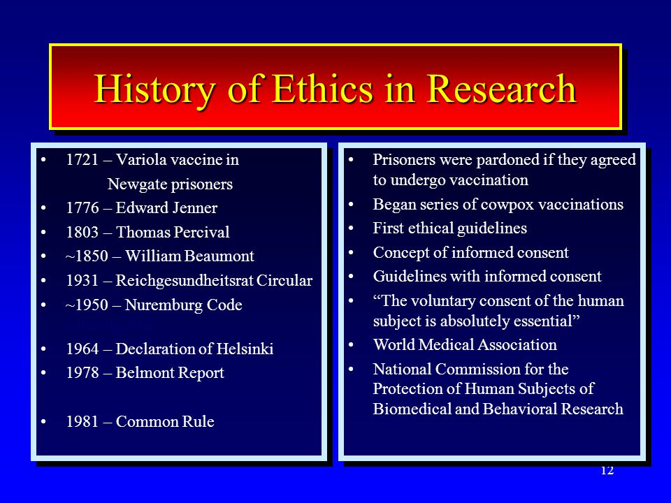 12 History of Ethics in Research 1721 – Variola vaccine in Newgate prisoners 1776 – Edward Jenner 1803 – Thomas Percival ~1850 – William Beaumont 1931