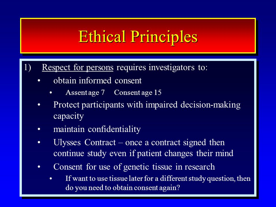 16 Ethical Principles 1)Respect for persons requires investigators to: obtain informed consent Assent age 7 Consent age 15 Protect participants with impaired decision-making capacity maintain confidentiality Ulysses Contract – once a contract signed then continue study even if patient changes their mind Consent for use of genetic tissue in research If want to use tissue later for a different study question, then do you need to obtain consent again.