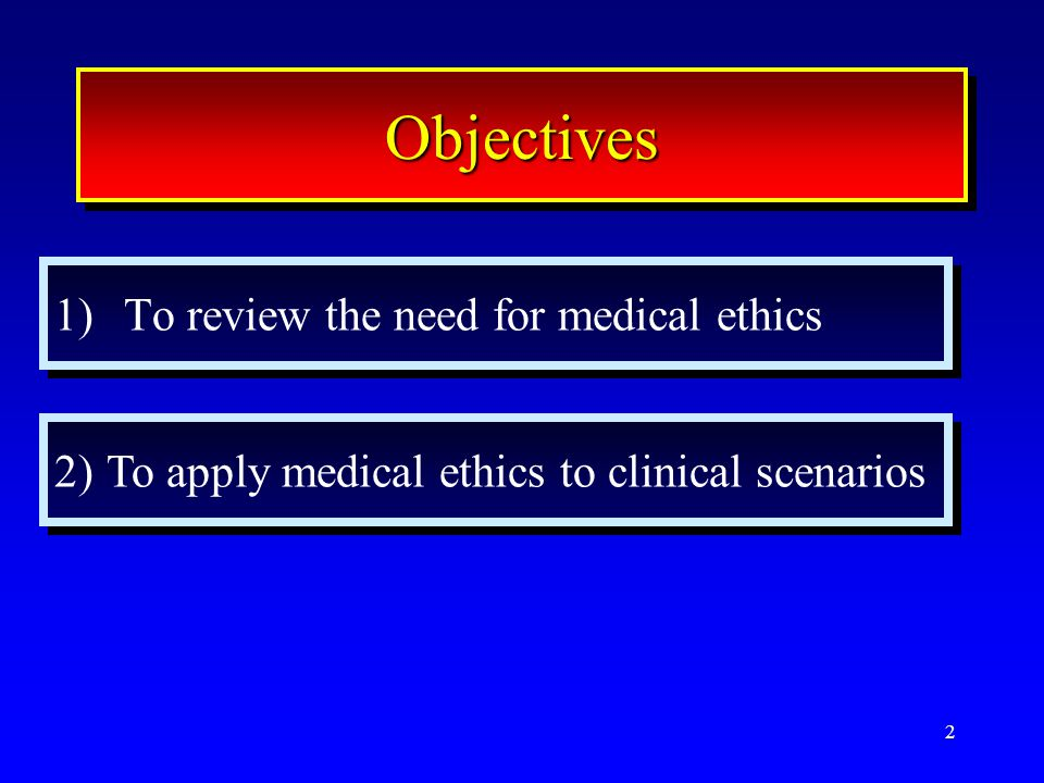 2 ObjectivesObjectives 1)To review the need for medical ethics 2)To apply medical ethics to clinical scenarios