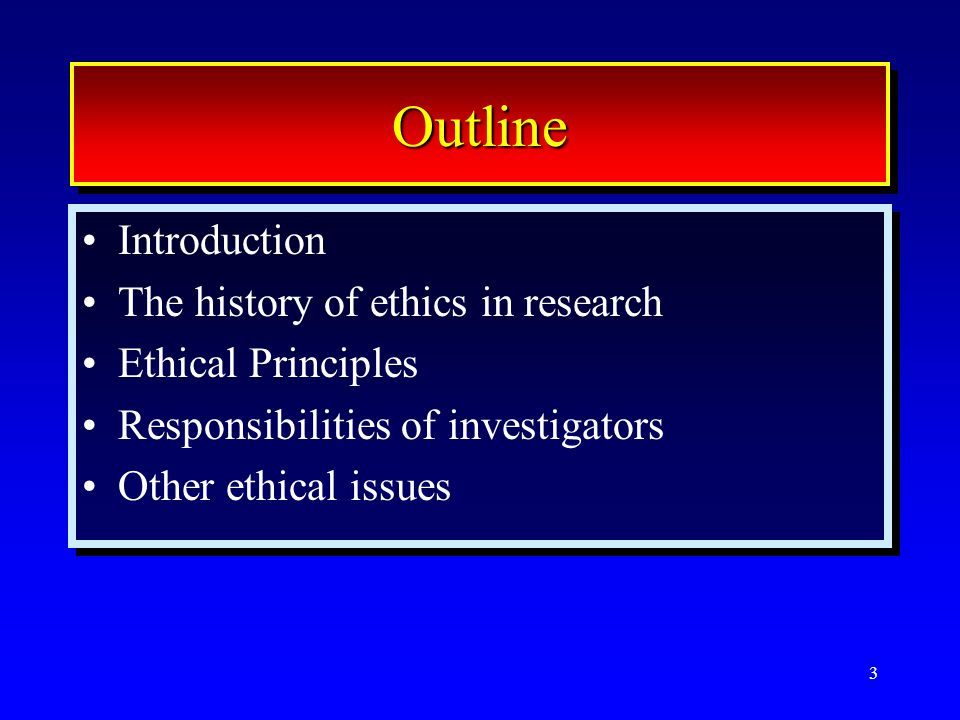 3 OutlineOutline Introduction The history of ethics in research Ethical Principles Responsibilities of investigators Other ethical issues Introduction The history of ethics in research Ethical Principles Responsibilities of investigators Other ethical issues