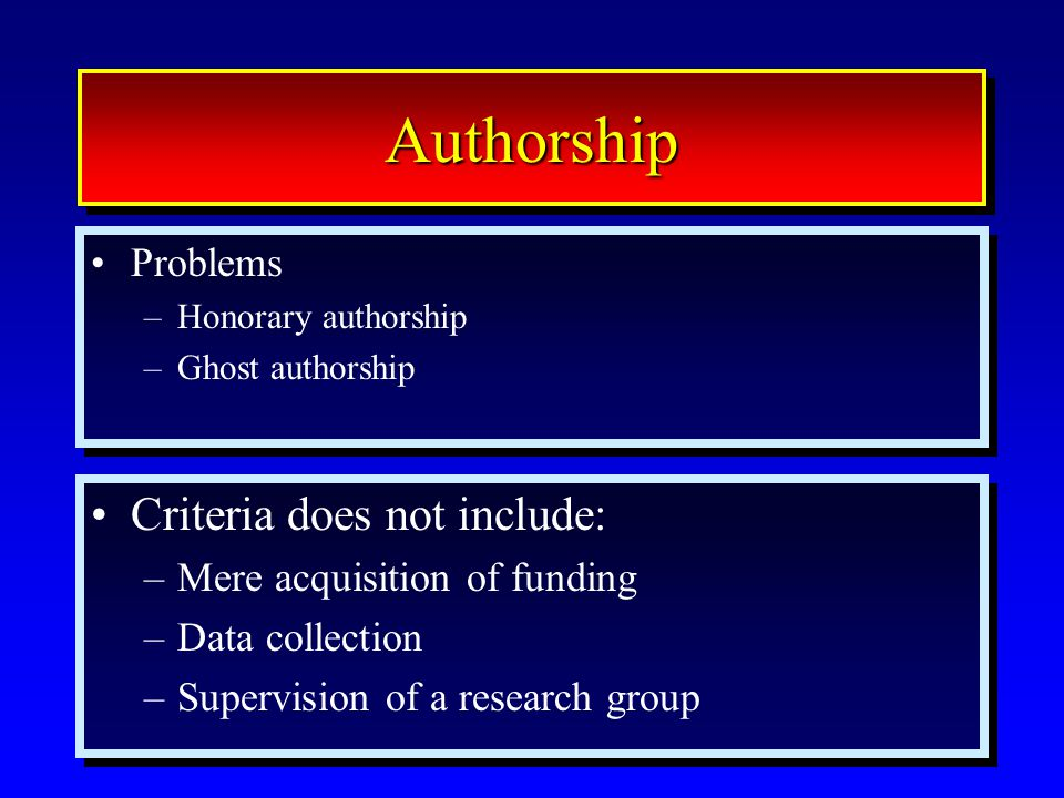 47 AuthorshipAuthorship Problems –Honorary authorship –Ghost authorship Problems –Honorary authorship –Ghost authorship Criteria does not include: –Me