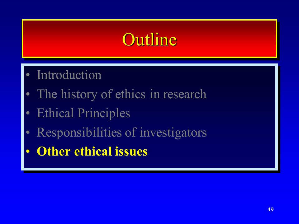 49 OutlineOutline Introduction The history of ethics in research Ethical Principles Responsibilities of investigators Other ethical issues Introduction The history of ethics in research Ethical Principles Responsibilities of investigators Other ethical issues