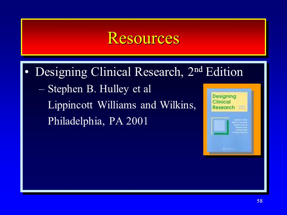 58 ResourcesResources Designing Clinical Research, 2 nd Edition –Stephen B. Hulley et al Lippincott Williams and Wilkins, Philadelphia, PA 2001 Design
