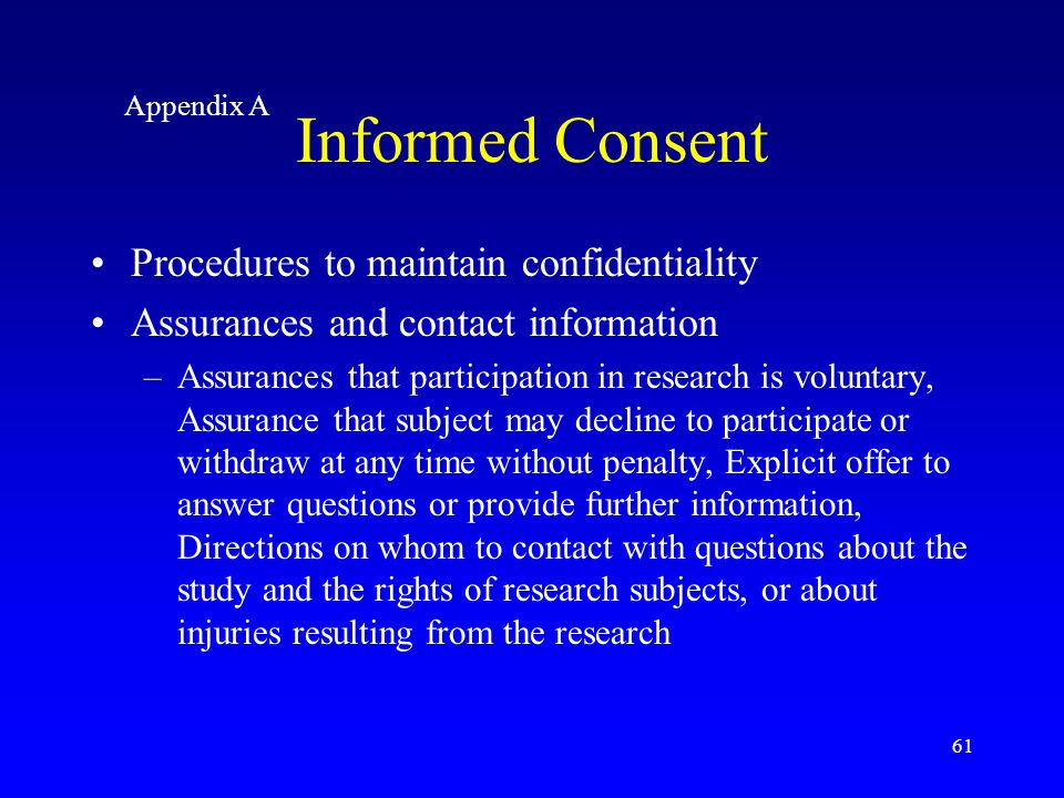 61 Procedures to maintain confidentiality Assurances and contact information –Assurances that participation in research is voluntary, Assurance that s
