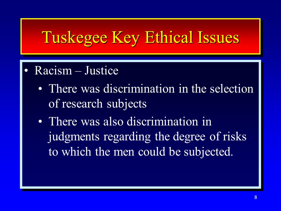 8 Tuskegee Key Ethical Issues Racism – Justice There was discrimination in the selection of research subjects There was also discrimination in judgments regarding the degree of risks to which the men could be subjected.