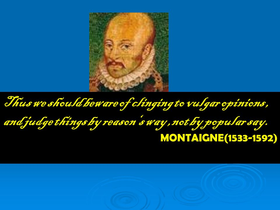 Thus we should beware of clinging to vulgar opinions, and judge things by reason's way,not by popular say. MONTAIGNE(1533-1592)