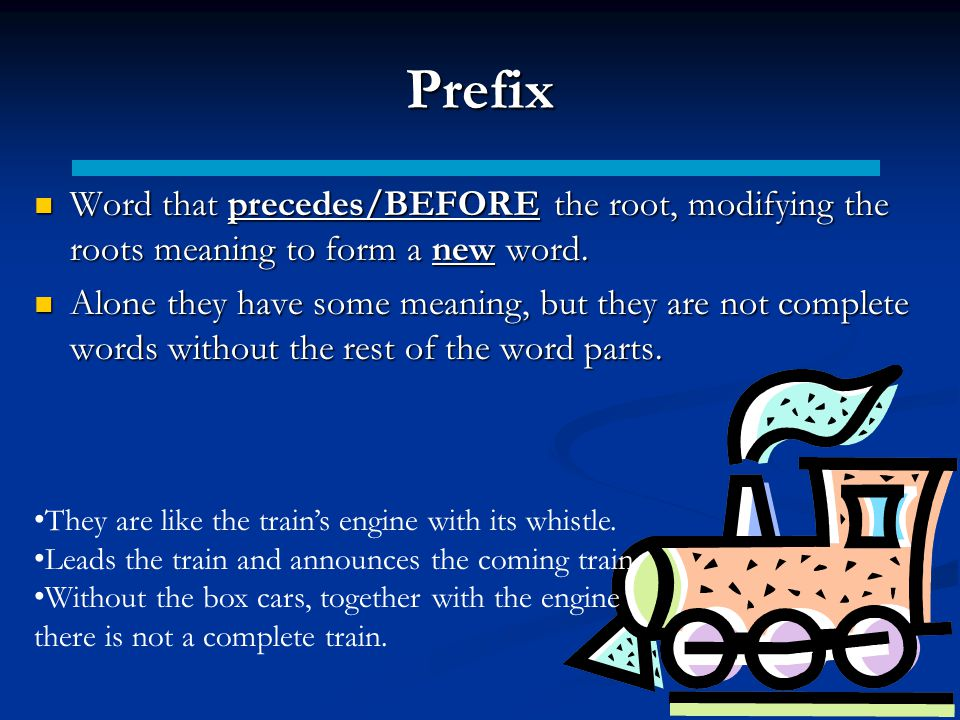 Prefix Word that precedes/BEFORE the root, modifying the roots meaning to form a new word.