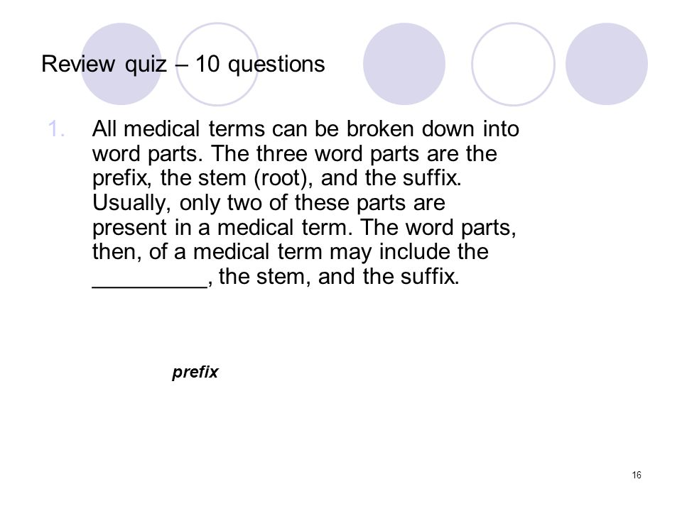 16 Review quiz – 10 questions 1.All medical terms can be broken down into word parts. The three word parts are the prefix, the stem (root), and the su
