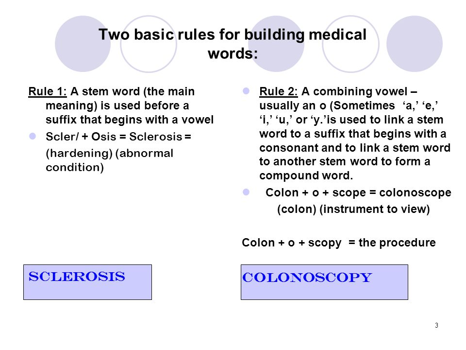 3 Two basic rules for building medical words: Rule 1: A stem word (the main meaning) is used before a suffix that begins with a vowel Scler/ + Osis =