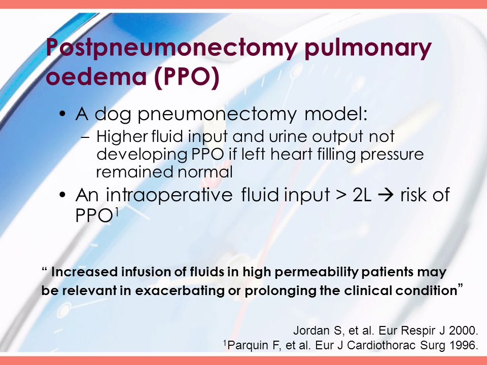 Postpneumonectomy pulmonary oedema (PPO) A dog pneumonectomy model: –Higher fluid input and urine output not developing PPO if left heart filling pressure remained normal An intraoperative fluid input > 2L  risk of PPO 1 Jordan S, et al.