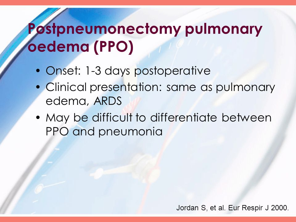Postpneumonectomy pulmonary oedema (PPO) Onset: 1-3 days postoperative Clinical presentation: same as pulmonary edema, ARDS May be difficult to differentiate between PPO and pneumonia Jordan S, et al.