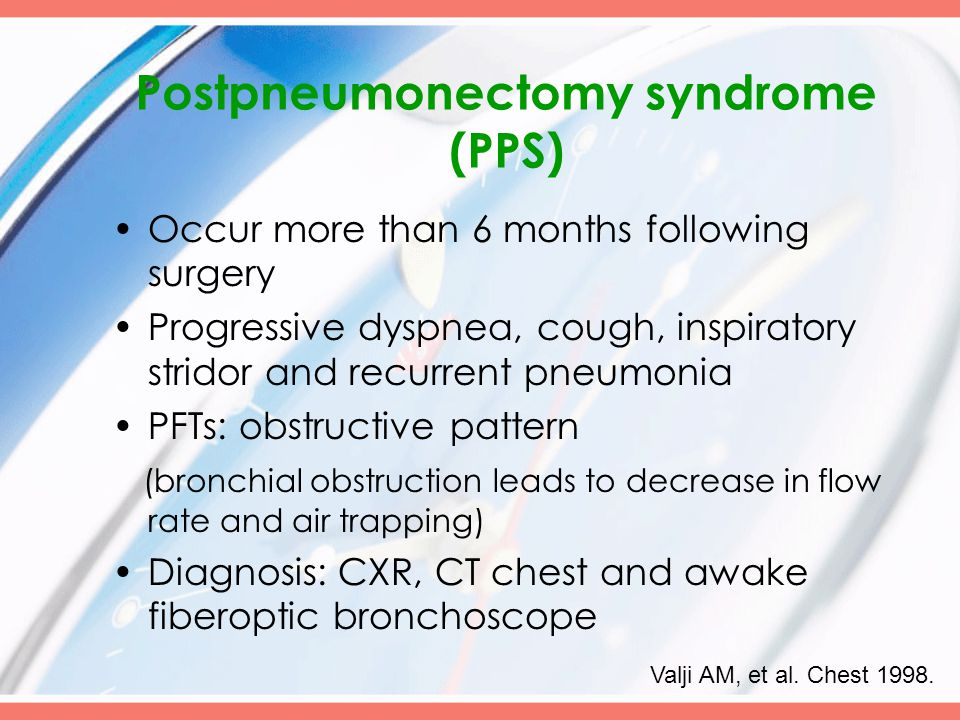 Postpneumonectomy syndrome (PPS) Occur more than 6 months following surgery Progressive dyspnea, cough, inspiratory stridor and recurrent pneumonia PFTs: obstructive pattern (bronchial obstruction leads to decrease in flow rate and air trapping) Diagnosis: CXR, CT chest and awake fiberoptic bronchoscope Valji AM, et al.