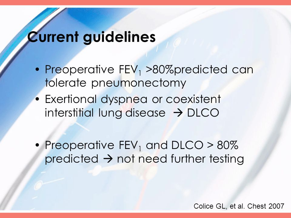 Current guidelines Preoperative FEV 1 >80%predicted can tolerate pneumonectomy Exertional dyspnea or coexistent interstitial lung disease  DLCO Preoperative FEV 1 and DLCO > 80% predicted  not need further testing Colice GL, et al.
