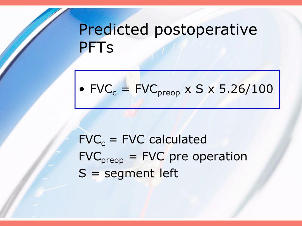 Predicted postoperative PFTs FVC c = FVC preop x S x 5.26/100 FVC c = FVC calculated FVC preop = FVC pre operation S = segment left