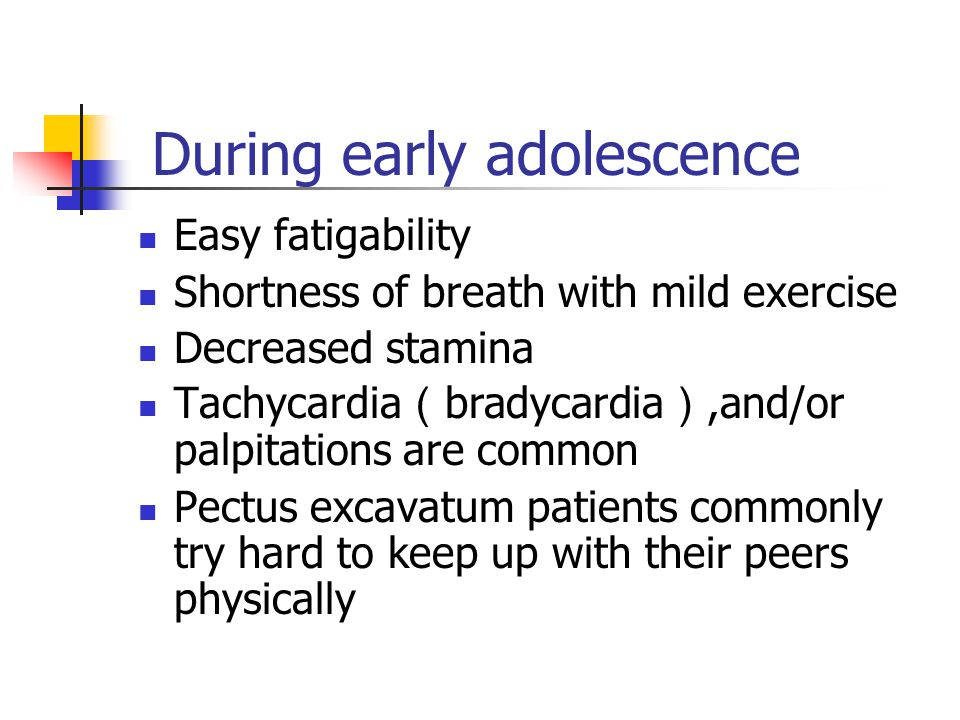 During early adolescence Easy fatigability Shortness of breath with mild exercise Decreased stamina Tachycardia ( bradycardia ),and/or palpitations are common Pectus excavatum patients commonly try hard to keep up with their peers physically