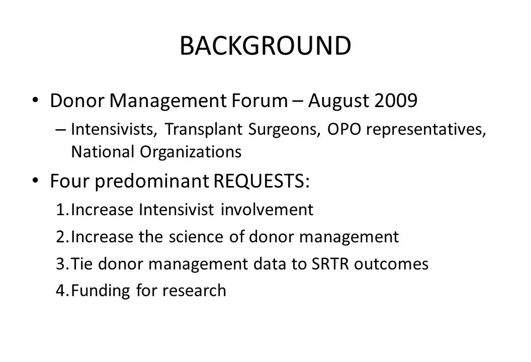 BACKGROUND Donor Management Forum – August 2009 – Intensivists, Transplant Surgeons, OPO representatives, National Organizations Four predominant REQUESTS: 1.Increase Intensivist involvement 2.Increase the science of donor management 3.Tie donor management data to SRTR outcomes 4.Funding for research