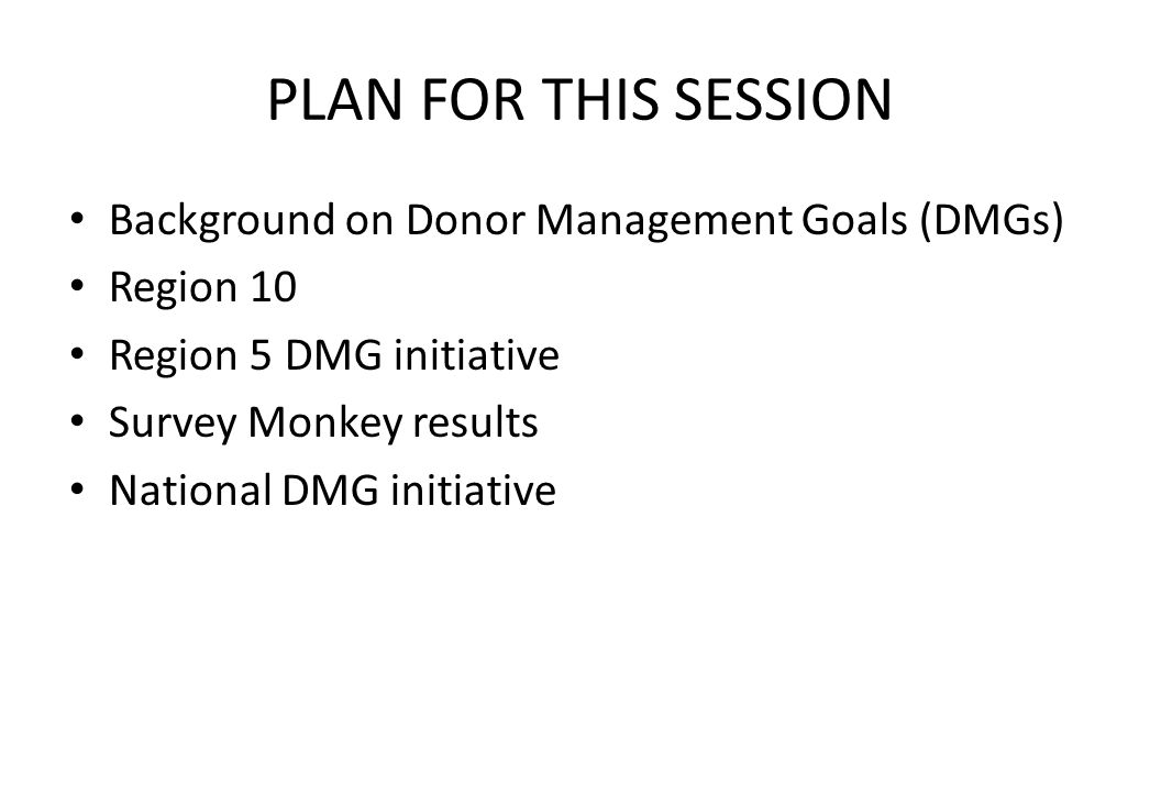 PLAN FOR THIS SESSION Background on Donor Management Goals (DMGs) Region 10 Region 5 DMG initiative Survey Monkey results National DMG initiative