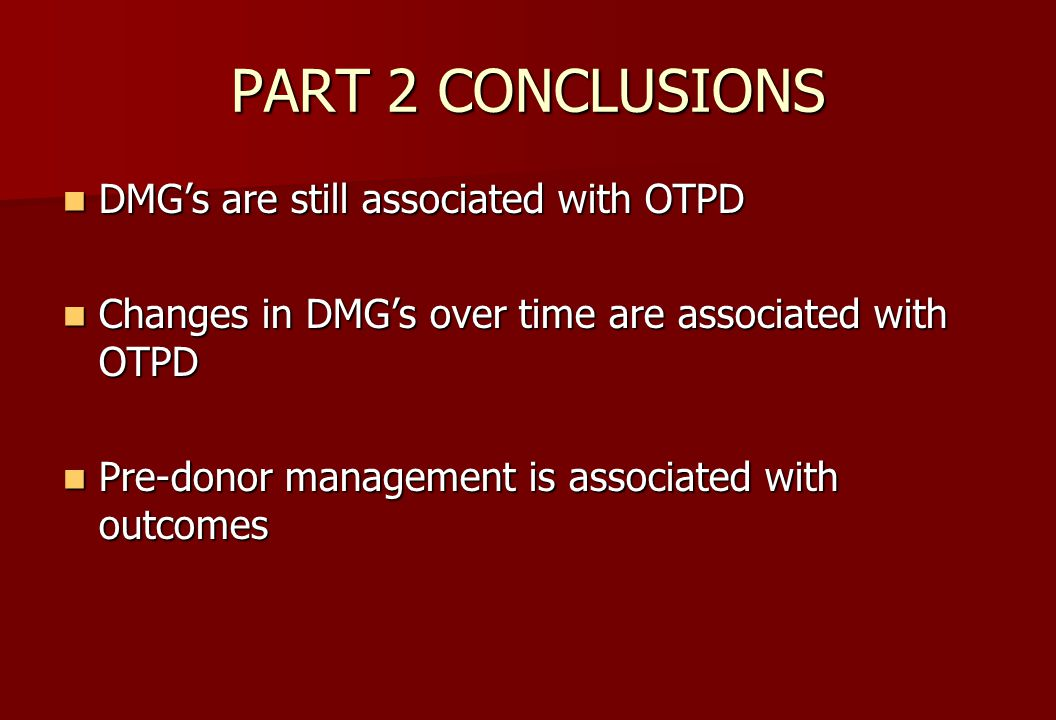 PART 2 CONCLUSIONS DMG's are still associated with OTPD DMG's are still associated with OTPD Changes in DMG's over time are associated with OTPD Changes in DMG's over time are associated with OTPD Pre-donor management is associated with outcomes Pre-donor management is associated with outcomes