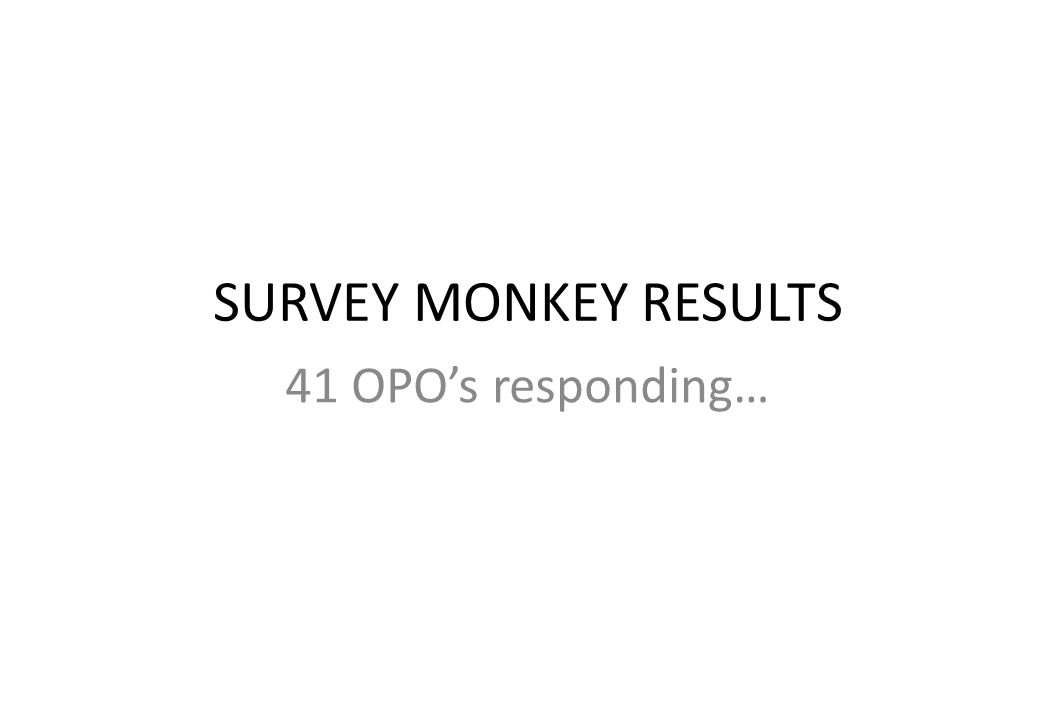 SURVEY MONKEY RESULTS 41 OPO's responding…