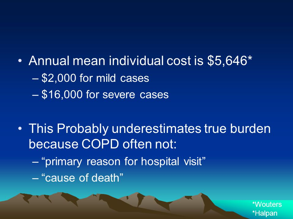 Annual mean individual cost is $5,646* –$2,000 for mild cases –$16,000 for severe cases This Probably underestimates true burden because COPD often no
