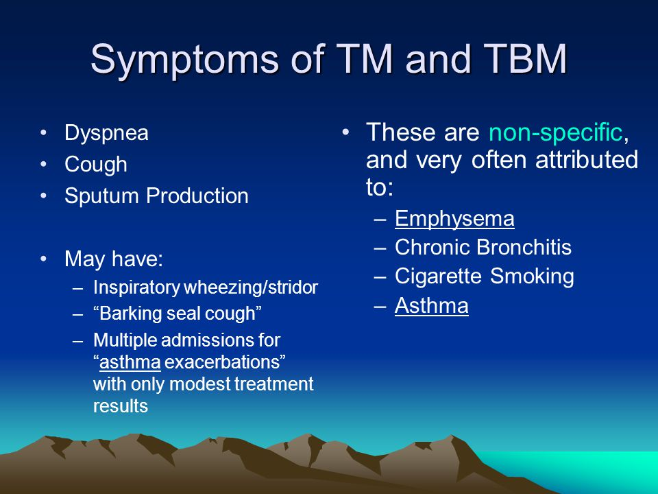 "Symptoms of TM and TBM Dyspnea Cough Sputum Production May have: –Inspiratory wheezing/stridor –""Barking seal cough"" –Multiple admissions for ""asthma"