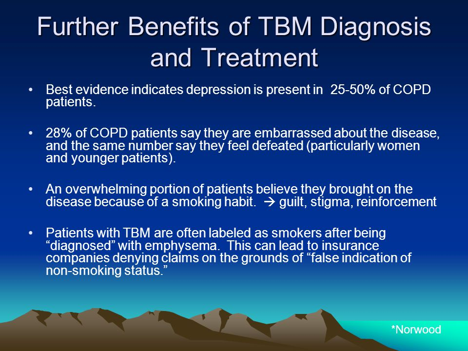 Further Benefits of TBM Diagnosis and Treatment Best evidence indicates depression is present in 25-50% of COPD patients. 28% of COPD patients say the