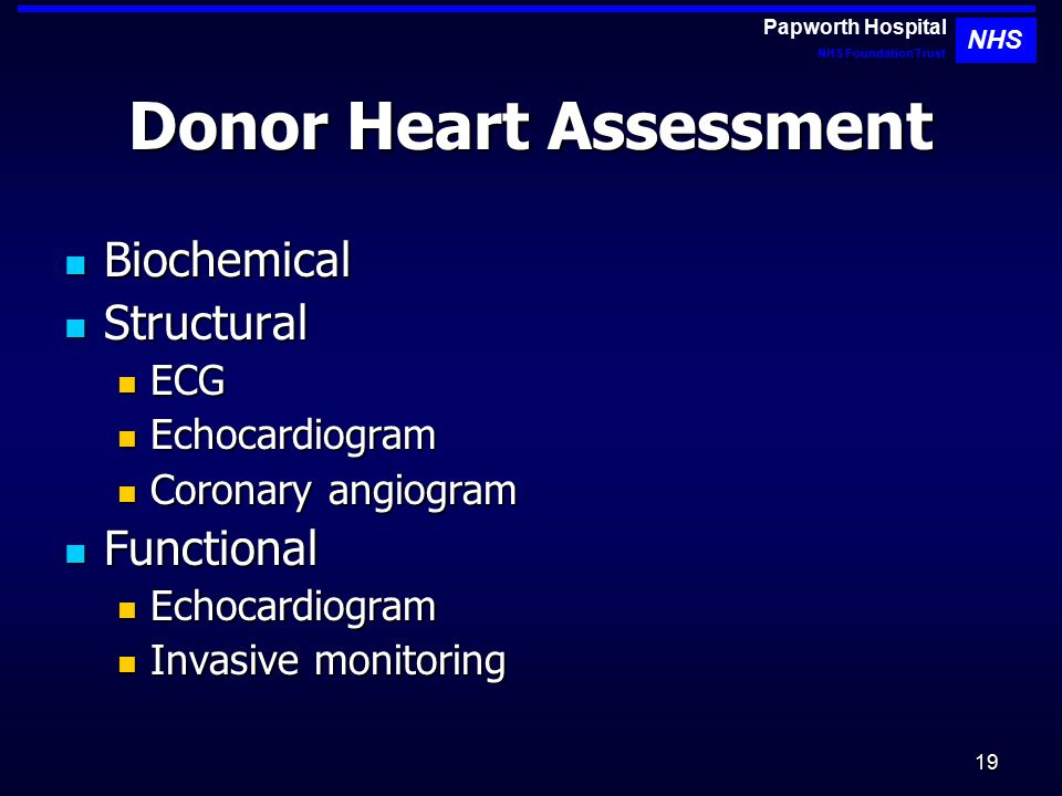 19 Donor Heart Assessment Biochemical Biochemical Structural Structural ECG ECG Echocardiogram Echocardiogram Coronary angiogram Coronary angiogram Functional Functional Echocardiogram Echocardiogram Invasive monitoring Invasive monitoring Papworth Hospital NHS Foundation Trust NHS