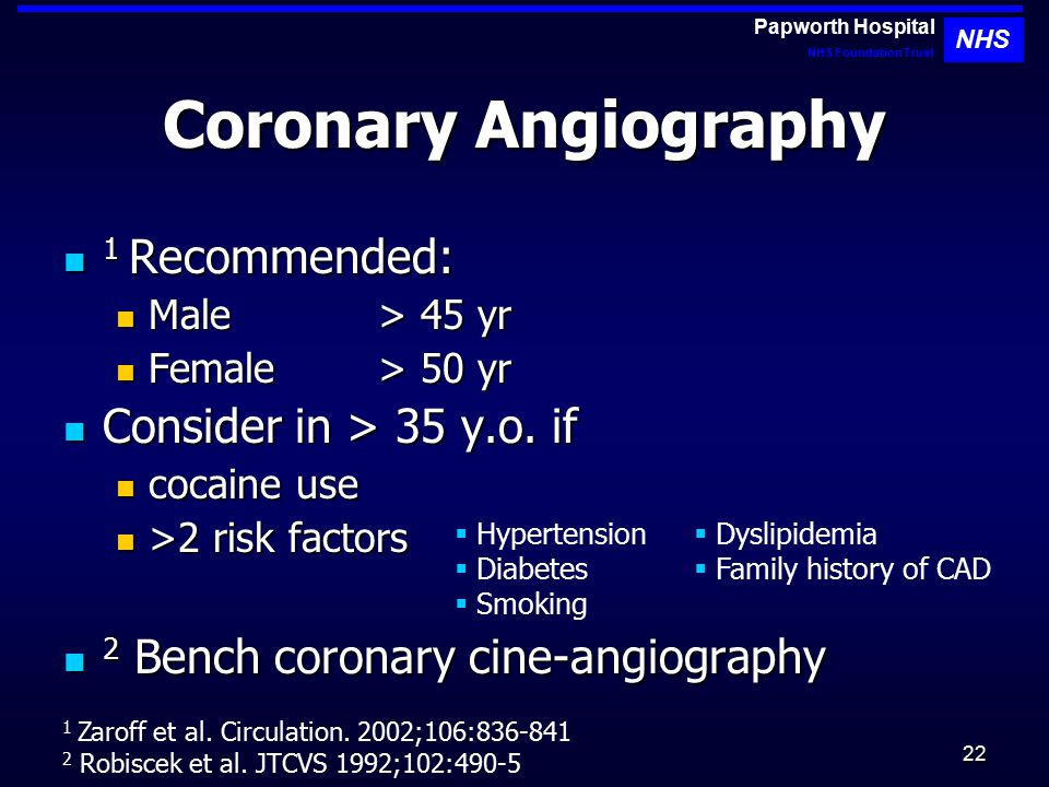 22 Coronary Angiography 1 Recommended: 1 Recommended: Male > 45 yr Male > 45 yr Female> 50 yr Female> 50 yr Consider in > 35 y.o.