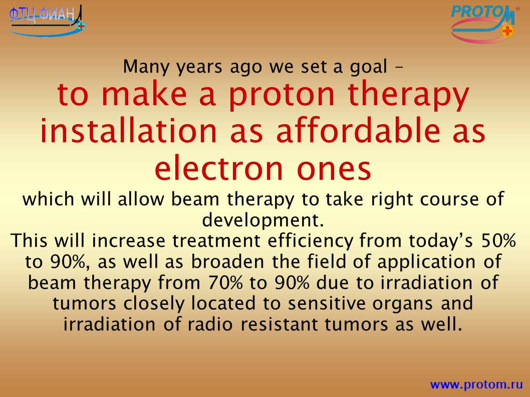 Many years ago we set a goal – to make a proton therapy installation as affordable as electron ones which will allow beam therapy to take right course
