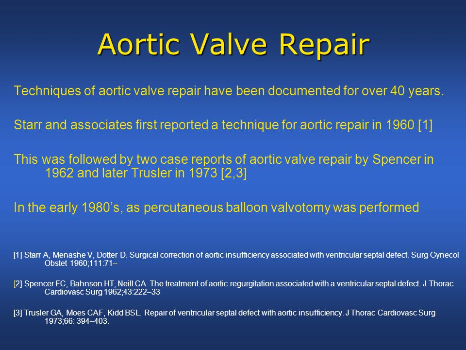 Aortic Valve Repair Techniques of aortic valve repair have been documented for over 40 years. Starr and associates first reported a technique for aort
