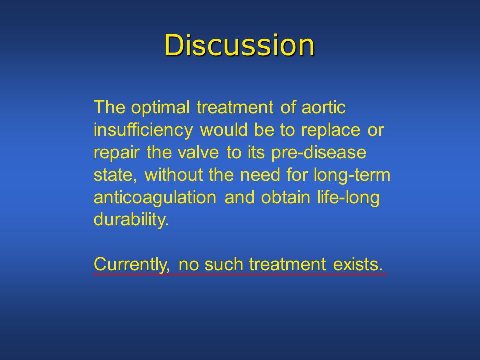 Dis cussion The optimal treatment of aortic insufficiency would be to replace or repair the valve to its pre-disease state, without the need for long-