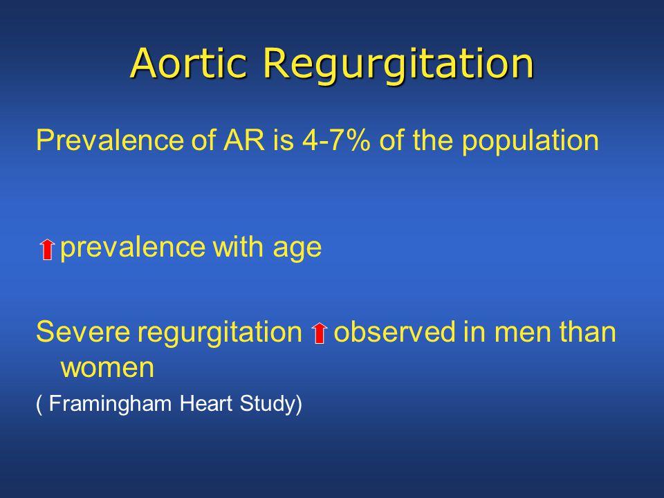 Aortic Regurgitation Prevalence of AR is 4-7% of the population prevalence with age Severe regurgitation observed in men than women ( Framingham Heart Study)