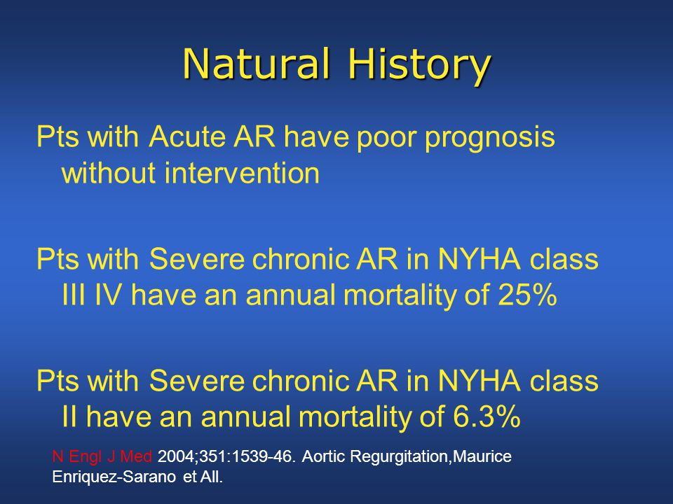 Natural History Pts with Acute AR have poor prognosis without intervention Pts with Severe chronic AR in NYHA class III IV have an annual mortality of 25% Pts with Severe chronic AR in NYHA class II have an annual mortality of 6.3% N Engl J Med 2004;351:1539-46.