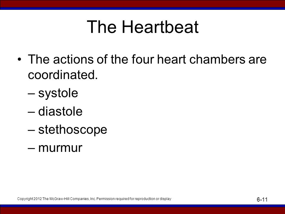 Copyright 2012 The McGraw-Hill Companies, Inc. Permission required for reproduction or display 6-11 The Heartbeat The actions of the four heart chambe