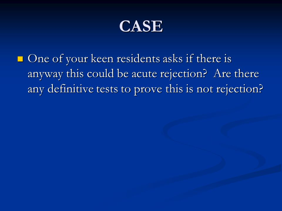 CASE One of your keen residents asks if there is anyway this could be acute rejection.