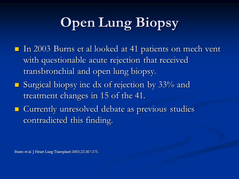 Open Lung Biopsy In 2003 Burns et al looked at 41 patients on mech vent with questionable acute rejection that received transbronchial and open lung biopsy.