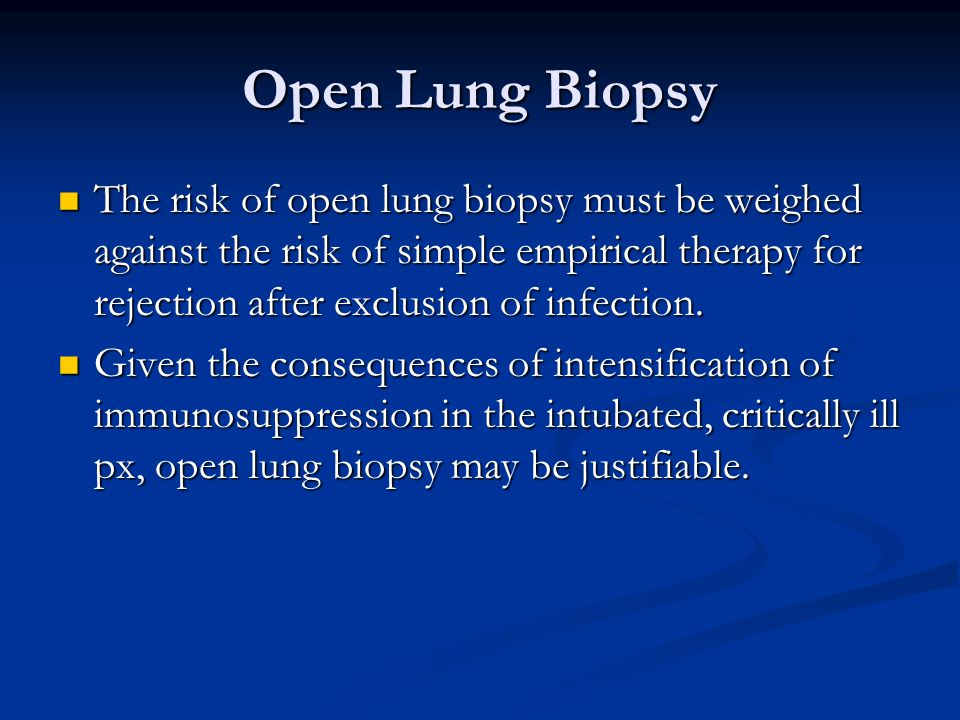 Open Lung Biopsy The risk of open lung biopsy must be weighed against the risk of simple empirical therapy for rejection after exclusion of infection.