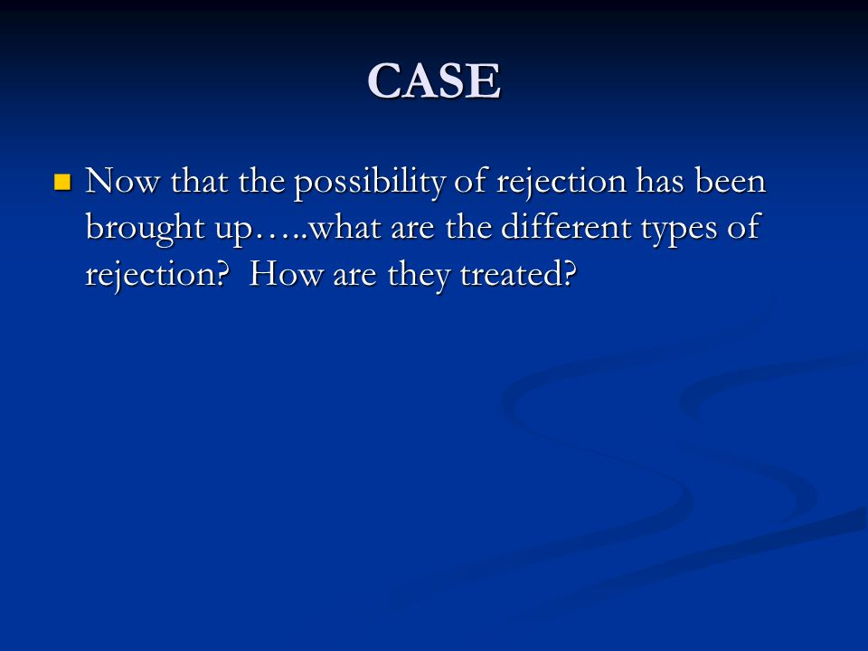 CASE Now that the possibility of rejection has been brought up…..what are the different types of rejection.