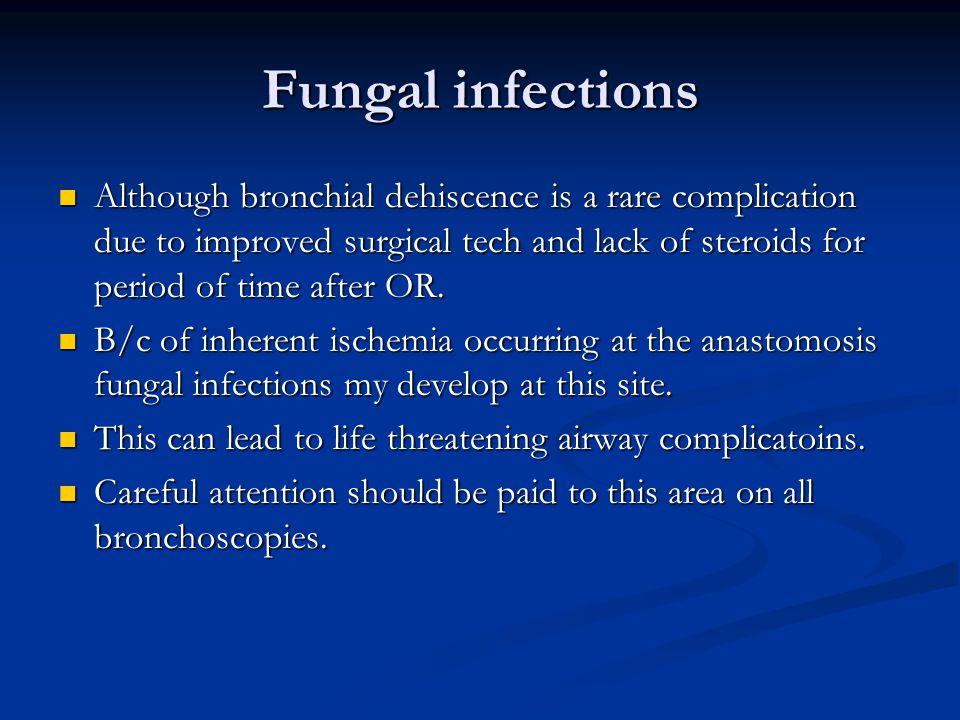 Fungal infections Although bronchial dehiscence is a rare complication due to improved surgical tech and lack of steroids for period of time after OR.