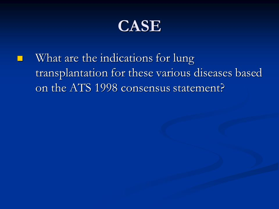 CASE What are the indications for lung transplantation for these various diseases based on the ATS 1998 consensus statement.