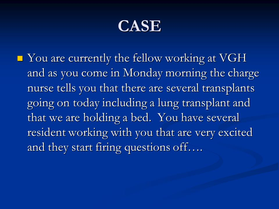 CASE You are currently the fellow working at VGH and as you come in Monday morning the charge nurse tells you that there are several transplants going on today including a lung transplant and that we are holding a bed.