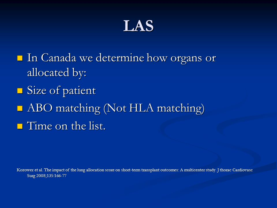 LAS In Canada we determine how organs or allocated by: In Canada we determine how organs or allocated by: Size of patient Size of patient ABO matching (Not HLA matching) ABO matching (Not HLA matching) Time on the list.