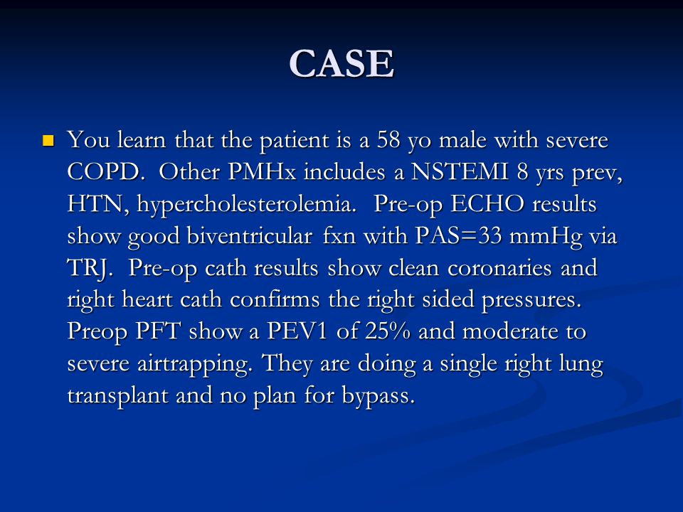 CASE You learn that the patient is a 58 yo male with severe COPD.