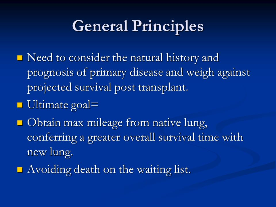 General Principles Need to consider the natural history and prognosis of primary disease and weigh against projected survival post transplant.